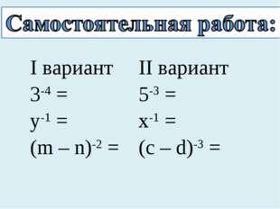 I вариант 3-4 = у-1 = (m – n)-2 =II вариант 5-3 = x-1 = (c – d)-3 =