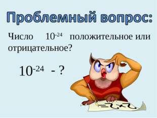 Число 10-24 положительное или отрицательное? 10-24 - ?