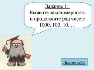 Задание 1: Выявите закономерность и продолжите ряд чисел: 1000, 100, 10, … Пр