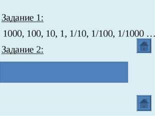 Задание 1: 1000, 100, 10, 1, 1/10, 1/100, 1/1000 … Задание 2: 103; 102; 101;