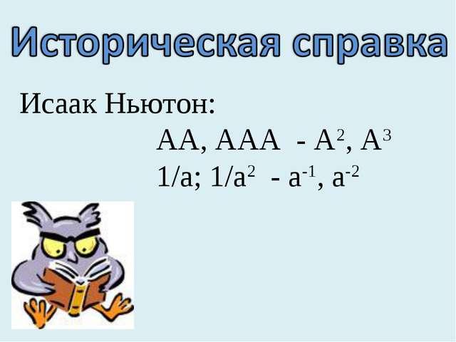 Исаак Ньютон: АА, ААА - А2, А3 1/а; 1/а2 - а-1, а-2