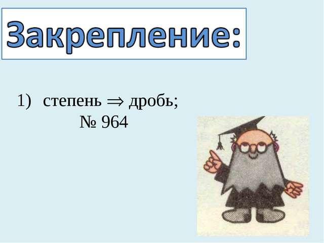 степень  дробь; № 964