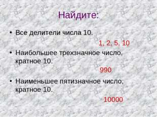Найдите: Все делители числа 10. Наибольшее трехзначное число, кратное 10. Наи