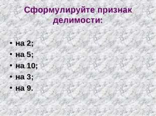 Сформулируйте признак делимости: на 2; на 5; на 10; на 3; на 9.
