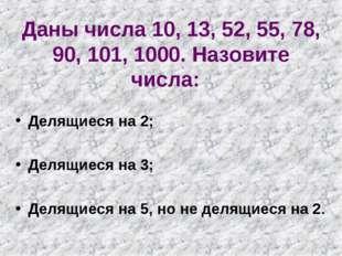 Даны числа 10, 13, 52, 55, 78, 90, 101, 1000. Назовите числа: Делящиеся на 2;