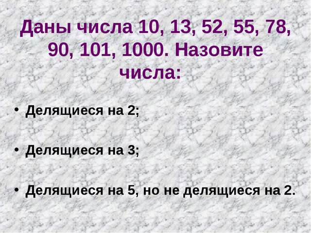 Даны числа 10, 13, 52, 55, 78, 90, 101, 1000. Назовите числа: Делящиеся на 2;...