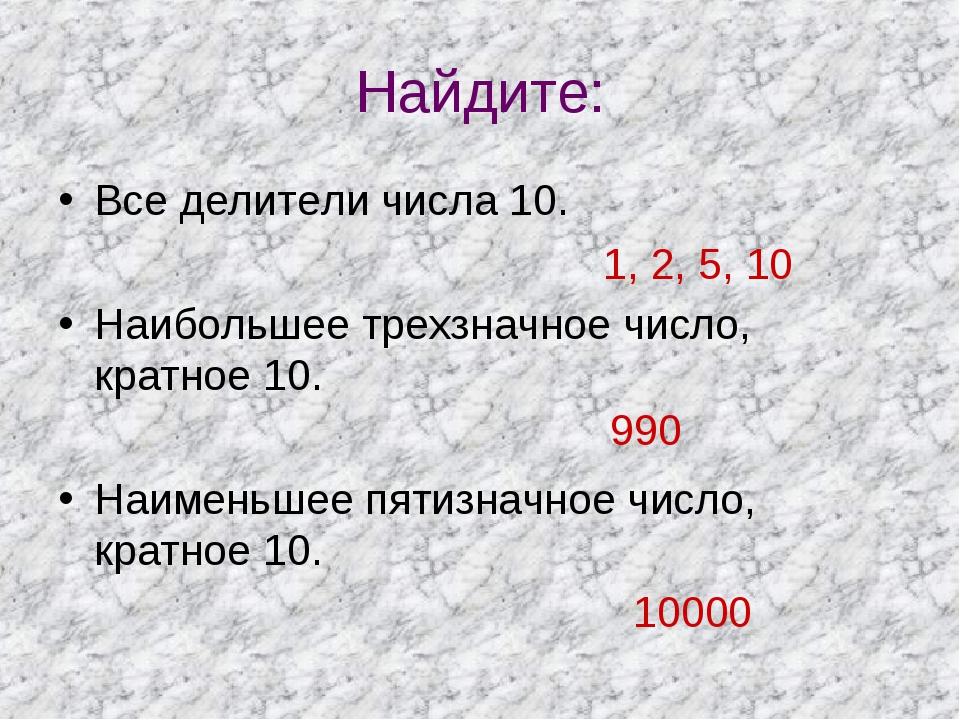 Найдите: Все делители числа 10. Наибольшее трехзначное число, кратное 10. Наи...