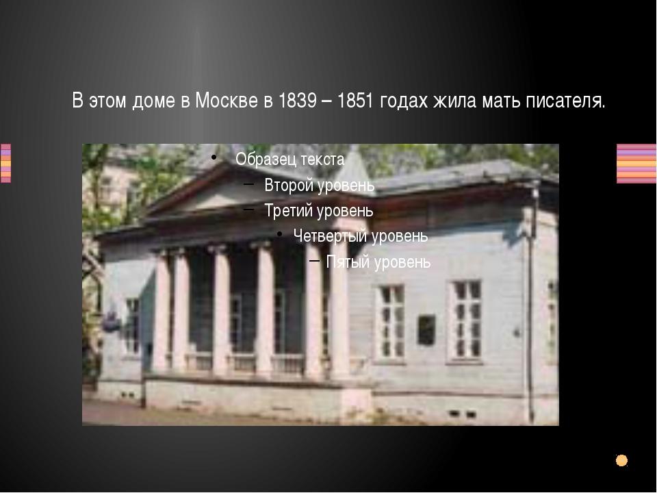 В этом доме в Москве в 1839 – 1851 годах жила мать писателя.