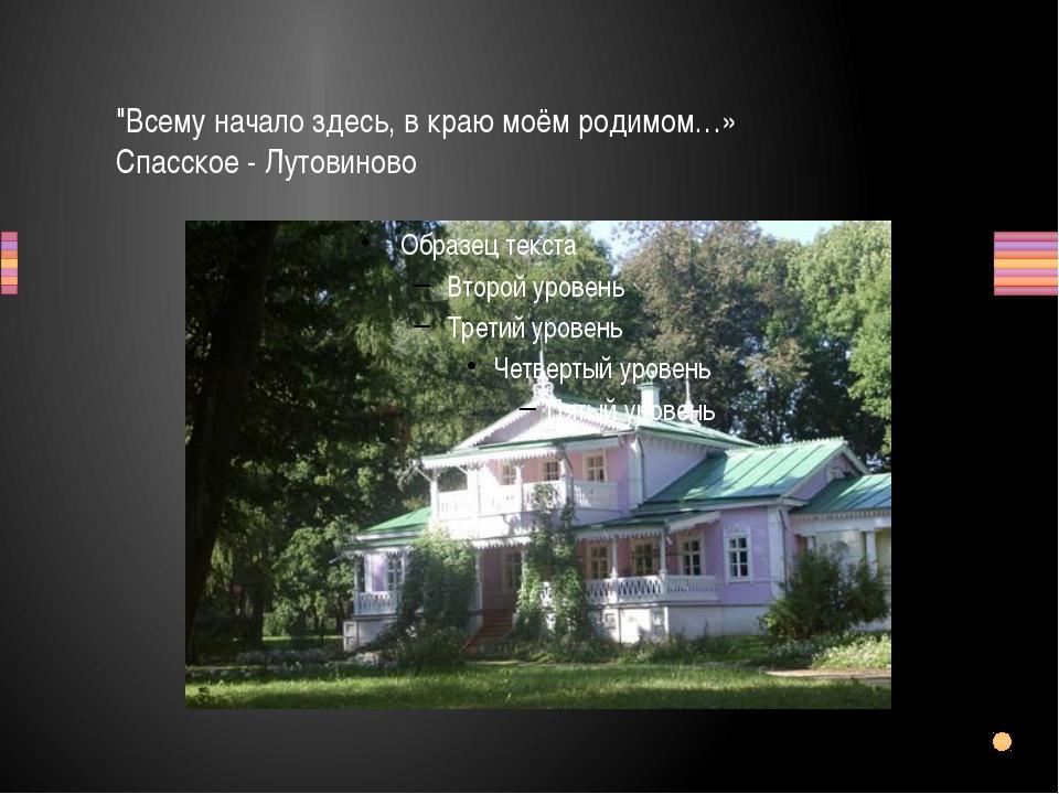 """""""Всему начало здесь, в краю моём родимом…» Спасское - Лутовиново"""