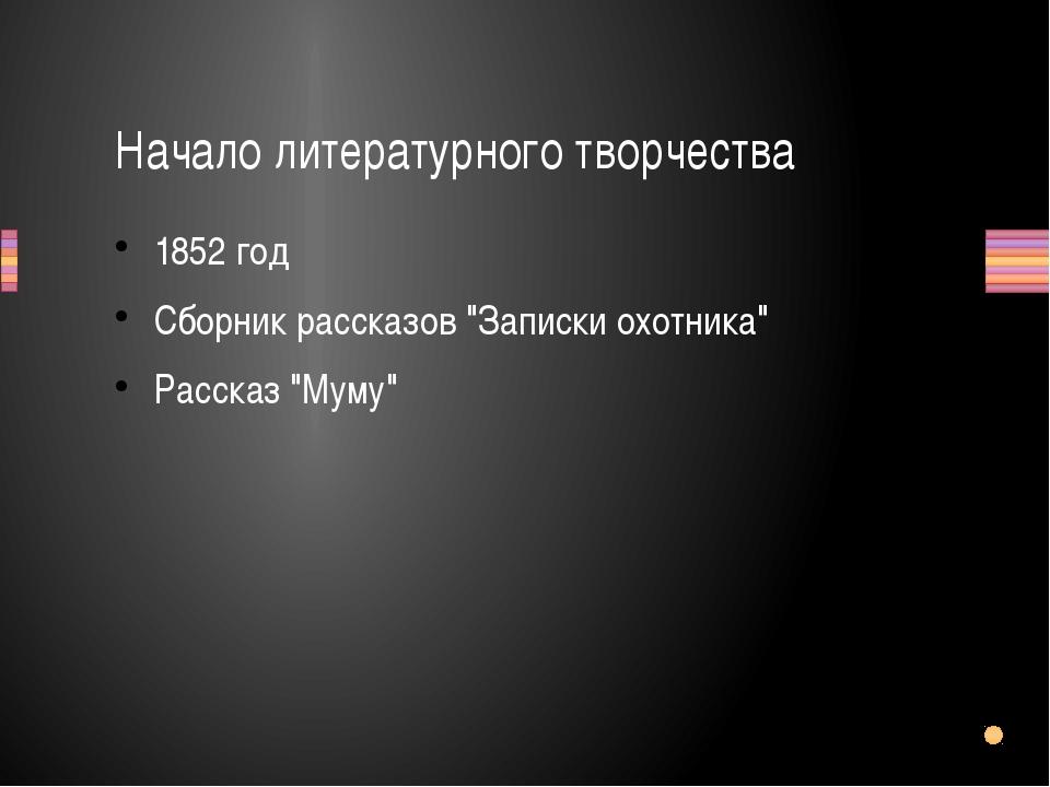 """1852 год Сборник рассказов """"Записки охотника"""" Рассказ """"Муму"""" Начало литератур..."""