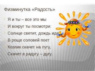 Физминутка «Радость» Я и ты – все это мы И вокруг ты посмотри: Солнце светит,