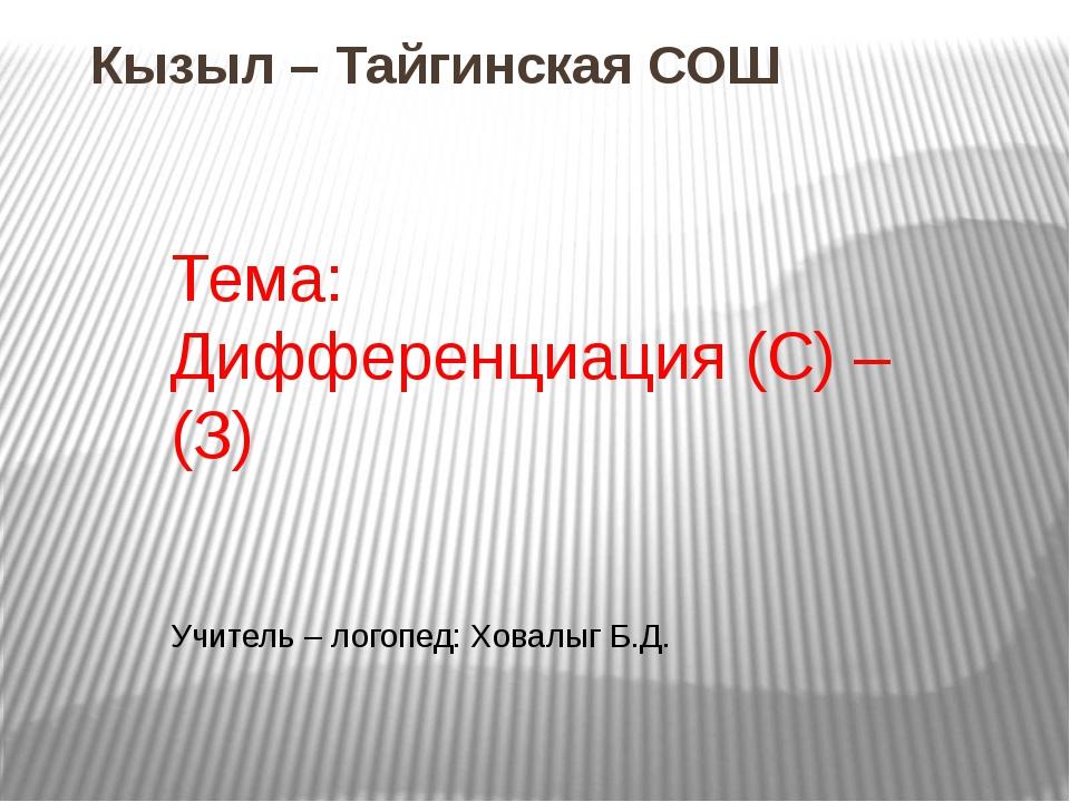 Кызыл – Тайгинская СОШ Тема: Дифференциация (С) – (З) Учитель – логопед: Хова...