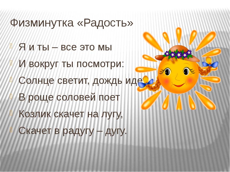 Физминутка «Радость» Я и ты – все это мы И вокруг ты посмотри: Солнце светит,...