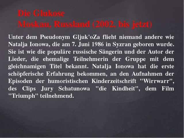 Die Glukose Moskau, Russland (2002, bis jetzt) Unter dem Pseudonym Gljuk'oZa...