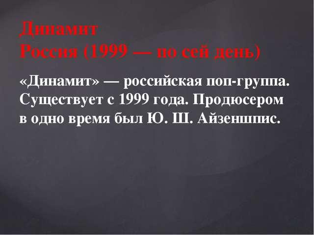 Динамит Россия (1999 — по сей день) «Динамит» — российская поп-группа. Сущест...