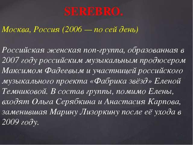 SEREBRO. Москва, Россия (2006 — по сей день) Российская женская поп-группа,...