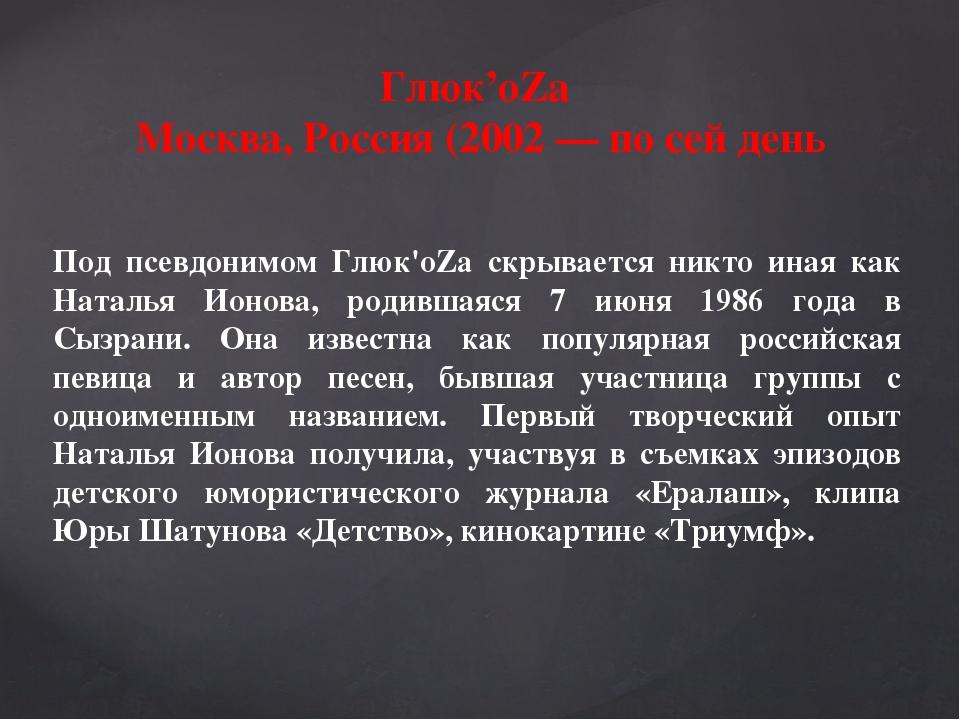 Глюк'oZa Москва, Россия (2002 — по сей день Под псевдонимом Глюк'oZa скрывае...