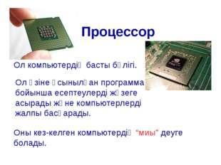 Процессор Ол компьютердің басты бөлігі. Ол өзіне ұсынылған программа бойынша
