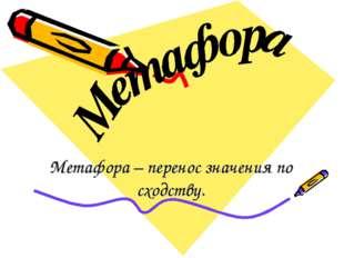 Метафора – перенос значения по сходству.
