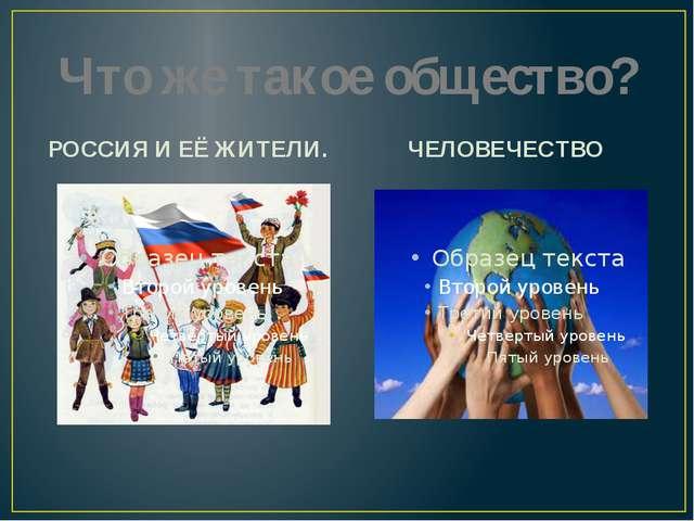 Что же такое общество? РОССИЯ И ЕЁ ЖИТЕЛИ. ЧЕЛОВЕЧЕСТВО