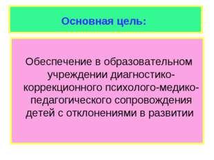 Основная цель: Обеспечение в образовательном учреждении диагностико-коррекцио