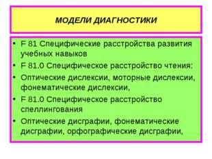 МОДЕЛИ ДИАГНОСТИКИ F 81 Специфические расстройства развития учебных навыков F
