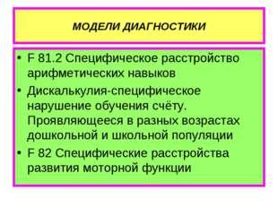 МОДЕЛИ ДИАГНОСТИКИ F 81.2 Специфическое расстройство арифметических навыков Д