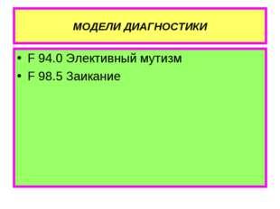 МОДЕЛИ ДИАГНОСТИКИ F 94.0 Элективный мутизм F 98.5 Заикание
