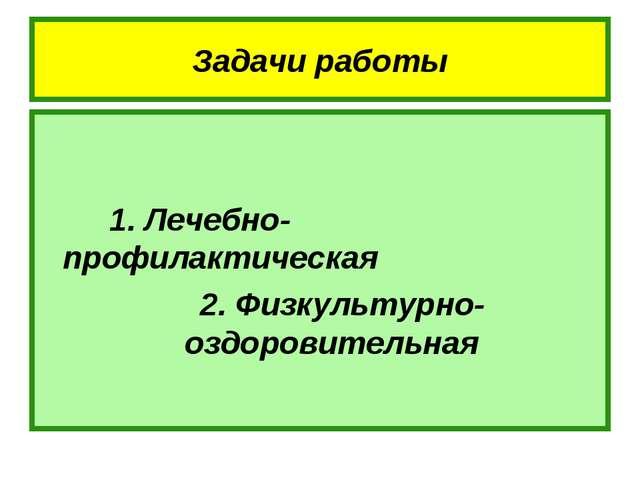 Задачи работы 1. Лечебно-профилактическая 2. Физкультурно-оздоровительная