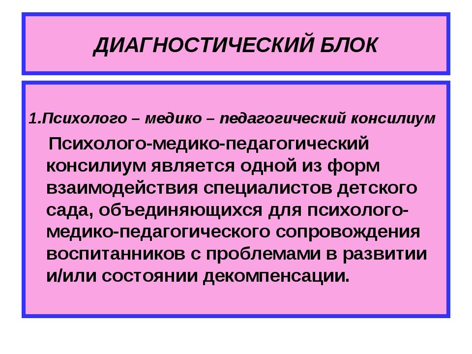 ДИАГНОСТИЧЕСКИЙ БЛОК 1.Психолого – медико – педагогический консилиум Психолог...