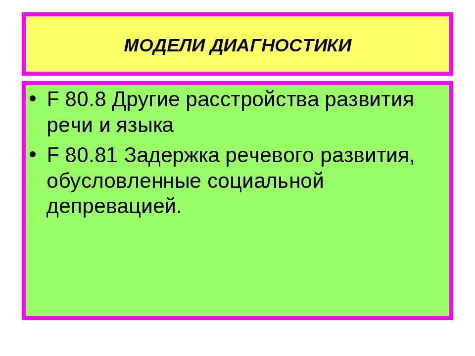 МОДЕЛИ ДИАГНОСТИКИ F 80.8 Другие расстройства развития речи и языка F 80.81 З...