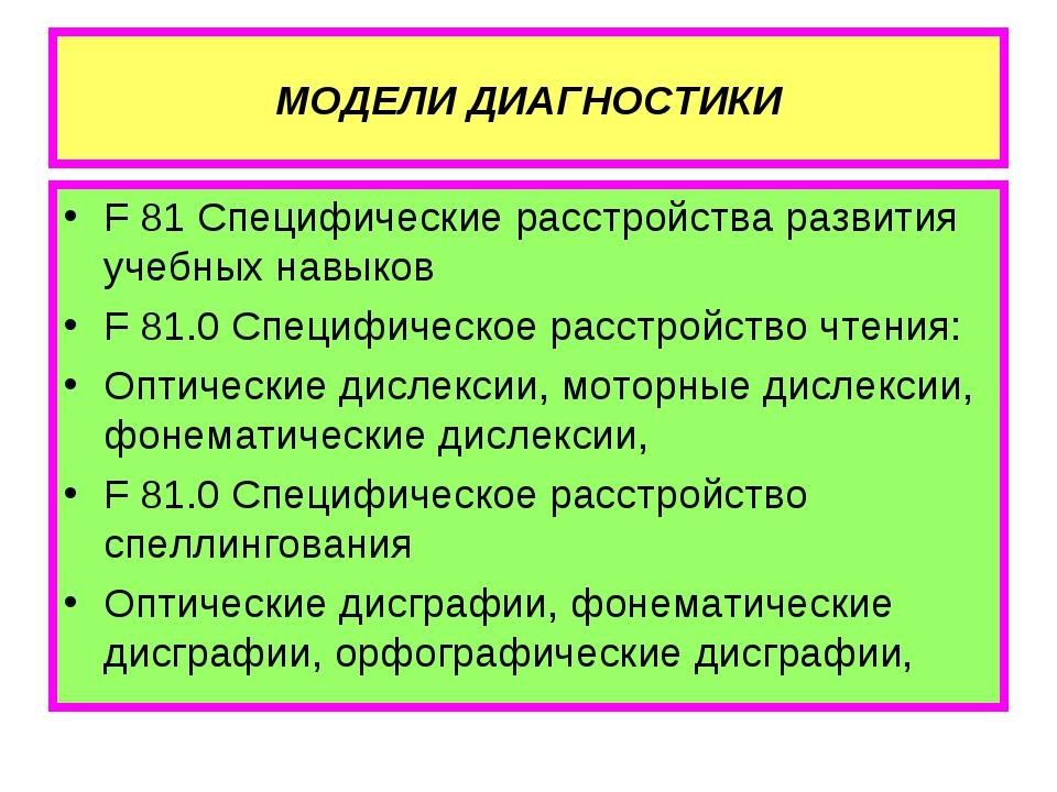 МОДЕЛИ ДИАГНОСТИКИ F 81 Специфические расстройства развития учебных навыков F...