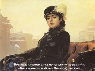 Вот она, «незнакомка из прежних столетий»,- «Незнакомка» работы Ивана Крамско