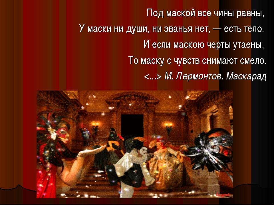 Под маской все чины равны, У маски ни души, ни званья нет, — есть тело. И есл...