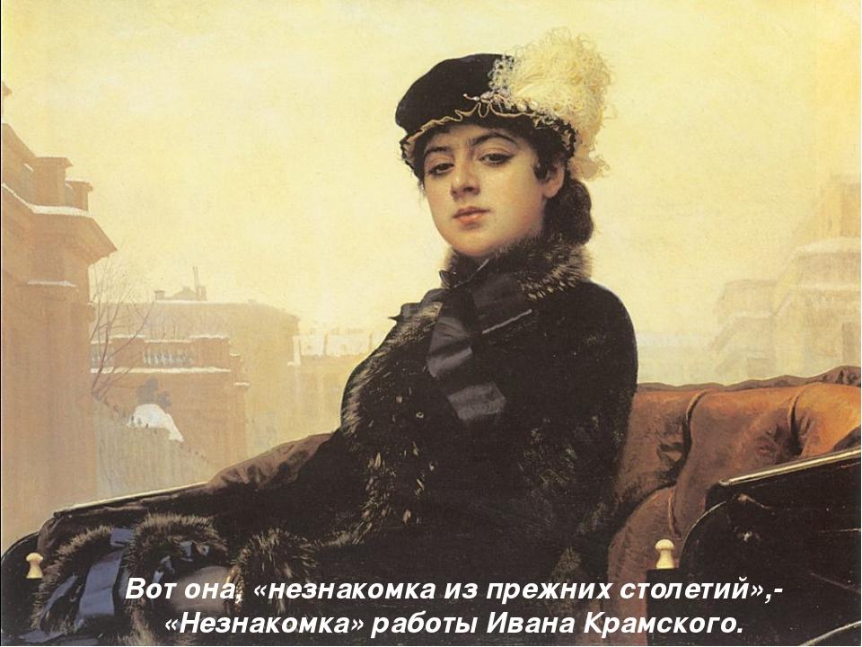 Вот она, «незнакомка из прежних столетий»,- «Незнакомка» работы Ивана Крамско...