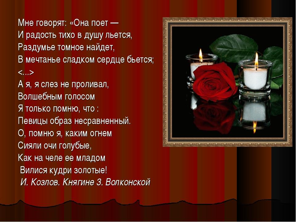 Мне говорят: «Она поет — И радость тихо в душу льется, Раздумье томное найдет...