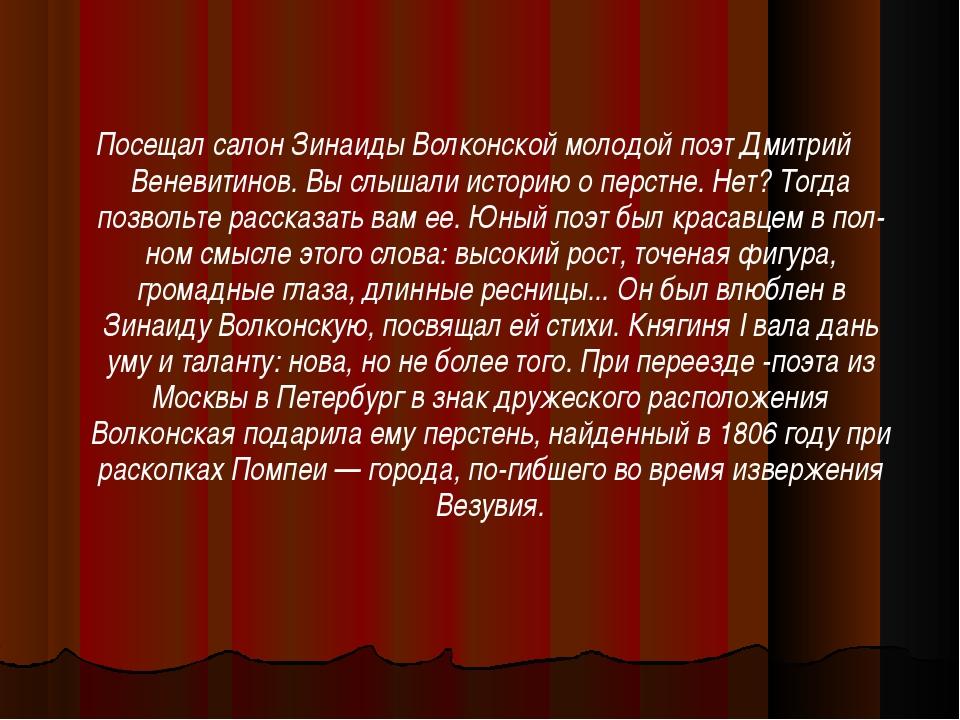 Посещал салон Зинаиды Волконской молодой поэт Дмитрий Веневитинов. Вы слышали...