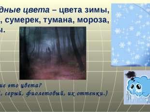 Холодные цвета – цвета зимы, луны, сумерек, тумана, мороза, грозы. Какие это