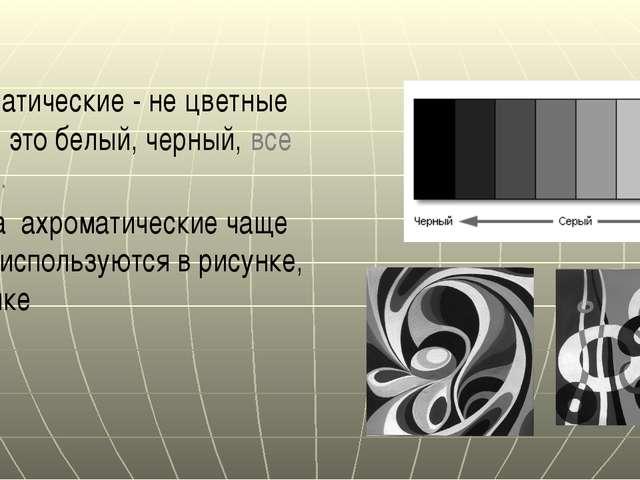 Ахроматические - не цветные цвета, это белый, черный, все серые. Цвета ахрома...