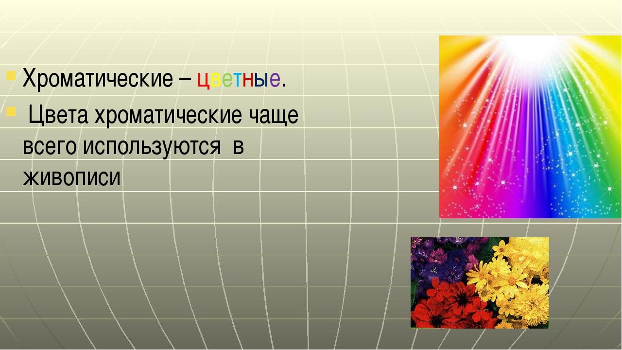Хроматические – цветные. Цвета хроматические чаще всего используются в живописи