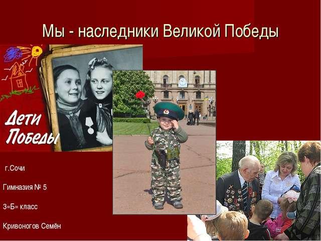 Мы - наследники Великой Победы г.Сочи Гимназия № 5 3«Б» класс Кривоногов Семён