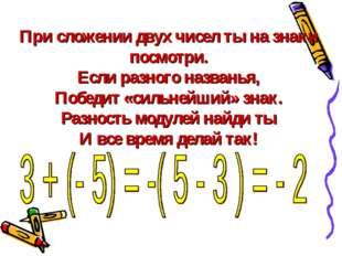 При сложении двух чисел ты на знаки посмотри. Если разного названья, Победит