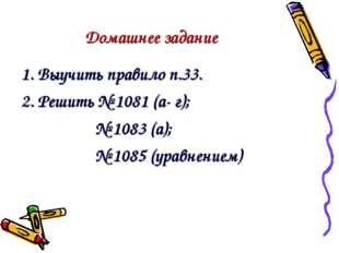 Домашнее задание 1. Выучить правило п.33. 2. Решить № 1081 (а- г); № 1083 (а)
