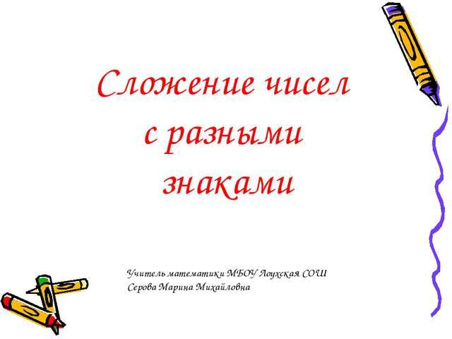 Сложение чисел с разными знаками Учитель математики МБОУ Лоухская СОШ Серова...