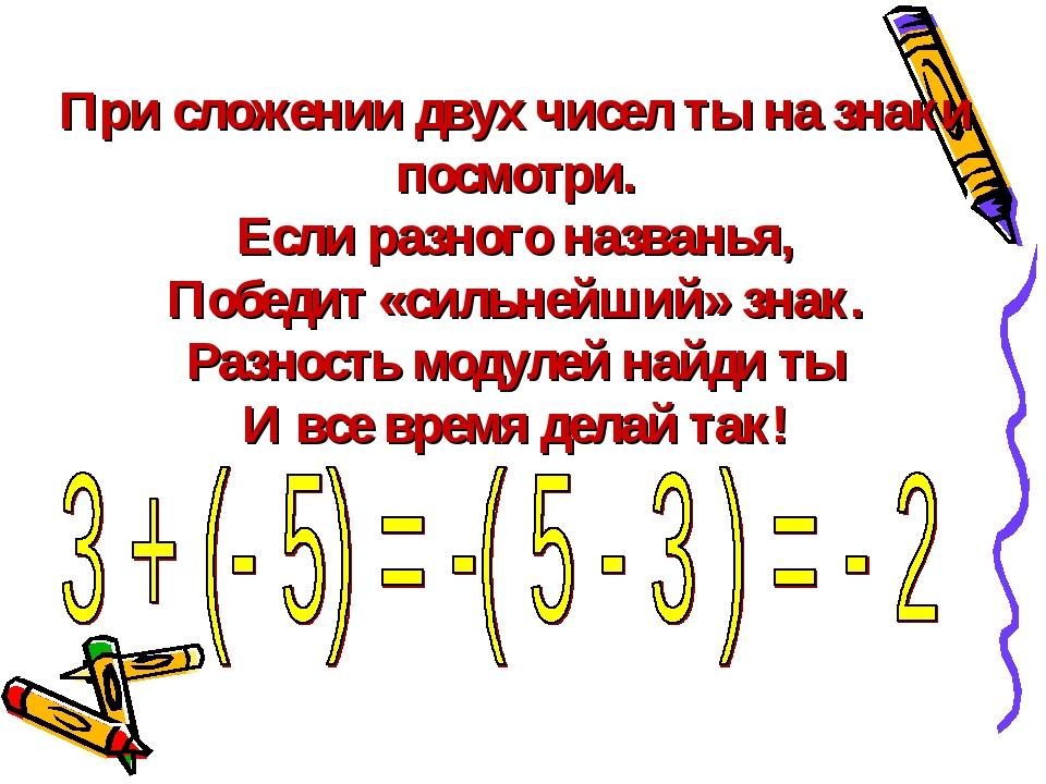 При сложении двух чисел ты на знаки посмотри. Если разного названья, Победит...