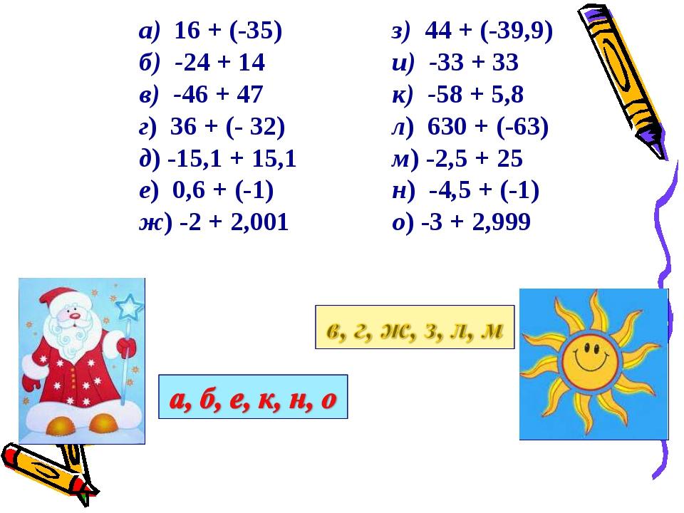 а) 16 + (-35) б) -24 + 14 в) -46 + 47 г) 36 + (- 32) д) -15,1 + 15,1 е) 0,6 +...