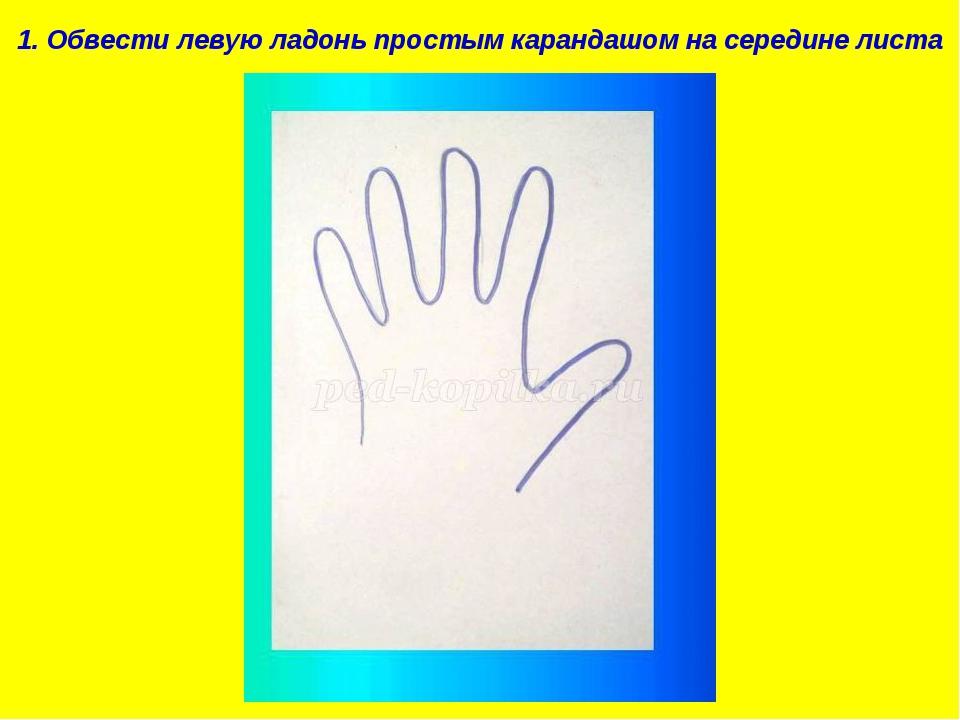 1. Обвести левую ладонь простым карандашом на середине листа