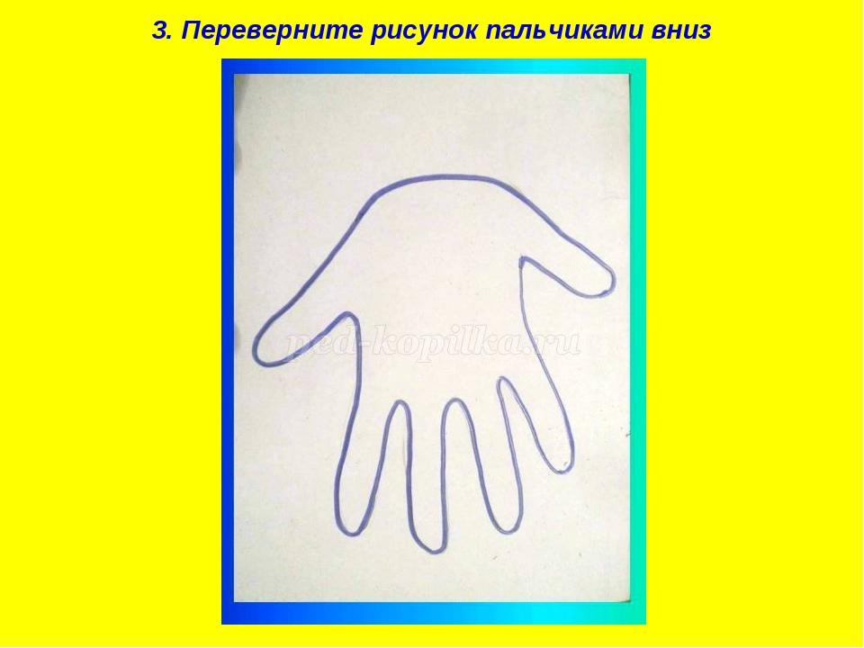3. Переверните рисунок пальчиками вниз
