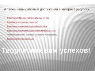 А также наши работы и достижения в интернет ресурсах. http://geografika.sgu.r