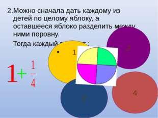 2.Можно сначала дать каждому из детей по целому яблоку, а оставшееся яблоко р